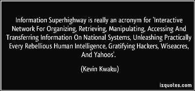 quote Information Superhighway is really an acronym for 'Interactive Network For Organizing, Retrieving, Manipulating, Accessing And Transferring Information On National Systems, Unleashing Practically Every Rebellious Human Intelligence, Gratifying Hackers, Wiseacres, And Yahoos'. - Kevin Kwaku